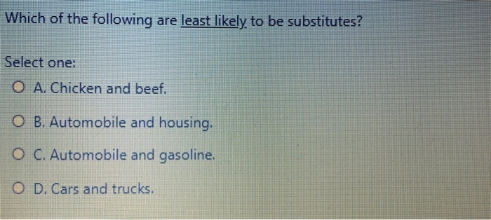 Which of the following are least likely to be substitutes? Select one: O A. Chicken and beef. O B. Automobile and housing. O
