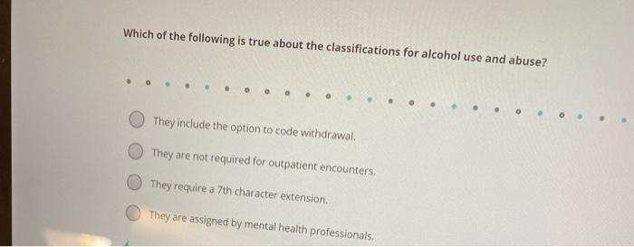 Which of the following is true about the classifications for alcohol use and abuse? They include the option to code withdrawa