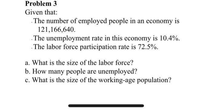 Problem 3 Given that: The number of employed people in an economy is 121,166,640. . The unemployment rate in this economy is