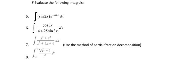 #Evaluate the following integrals: 5. (sin 2.x)ece dx 6. cos 3x dx 4+25 sin 3x S Toiminta dx 7. (Use the method of partial fr