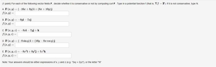 1 point) For each of the following vector fields F. decide whether it is conservative or not by computing curt F Type in a po