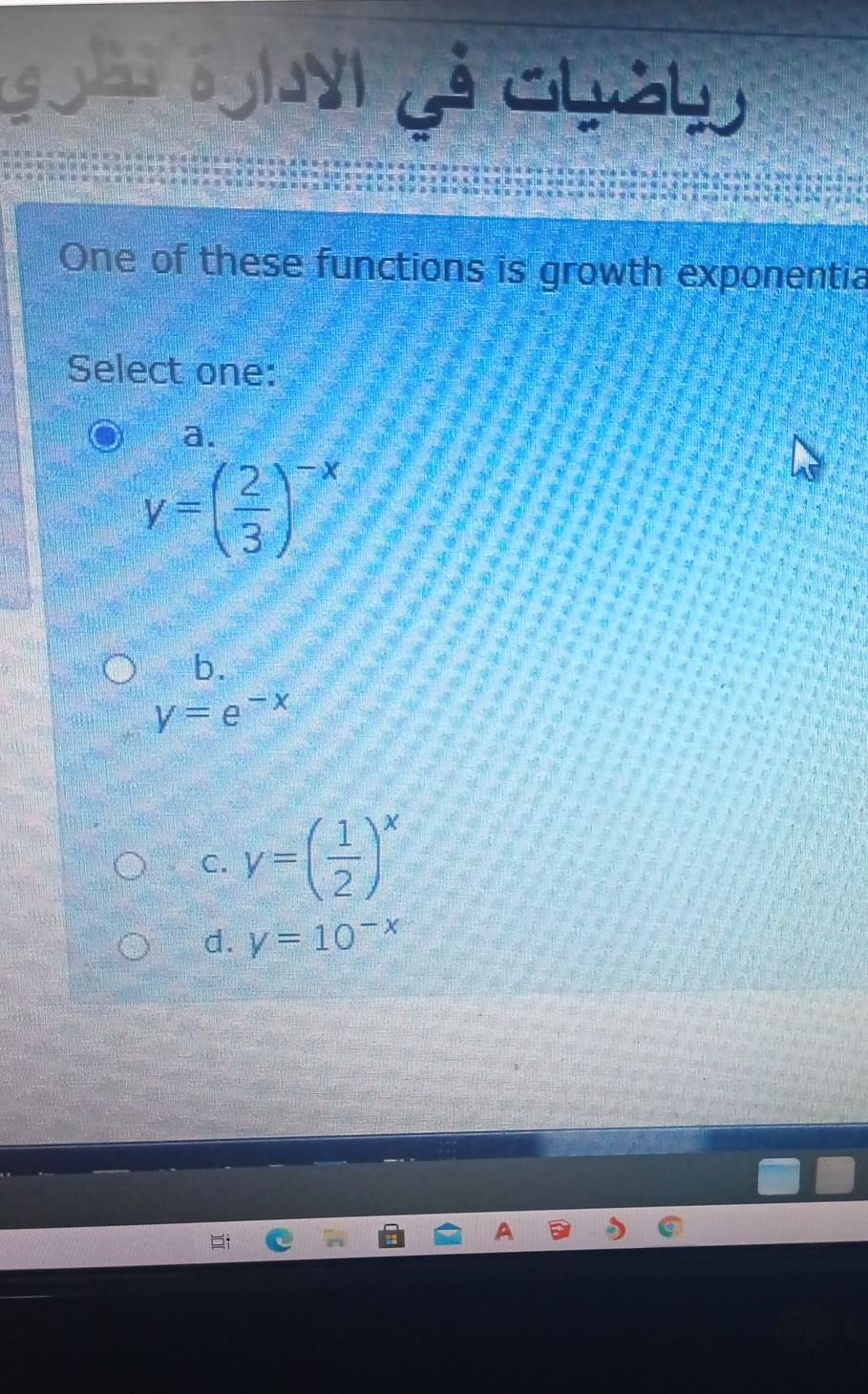 رياضيات في الادارة سري One of these functions is growth exponentia Select one: WIN b. v=e-* C, V- 7= (3) d. = 10-X - م