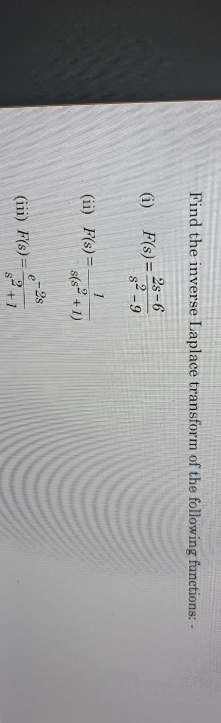 Find the inverse Laplace transform of the following functions: - (i) 2s -6 F(s) = 8² - 9 1 (ii) F(s) = s(sº +1) e-2s (iii) F(