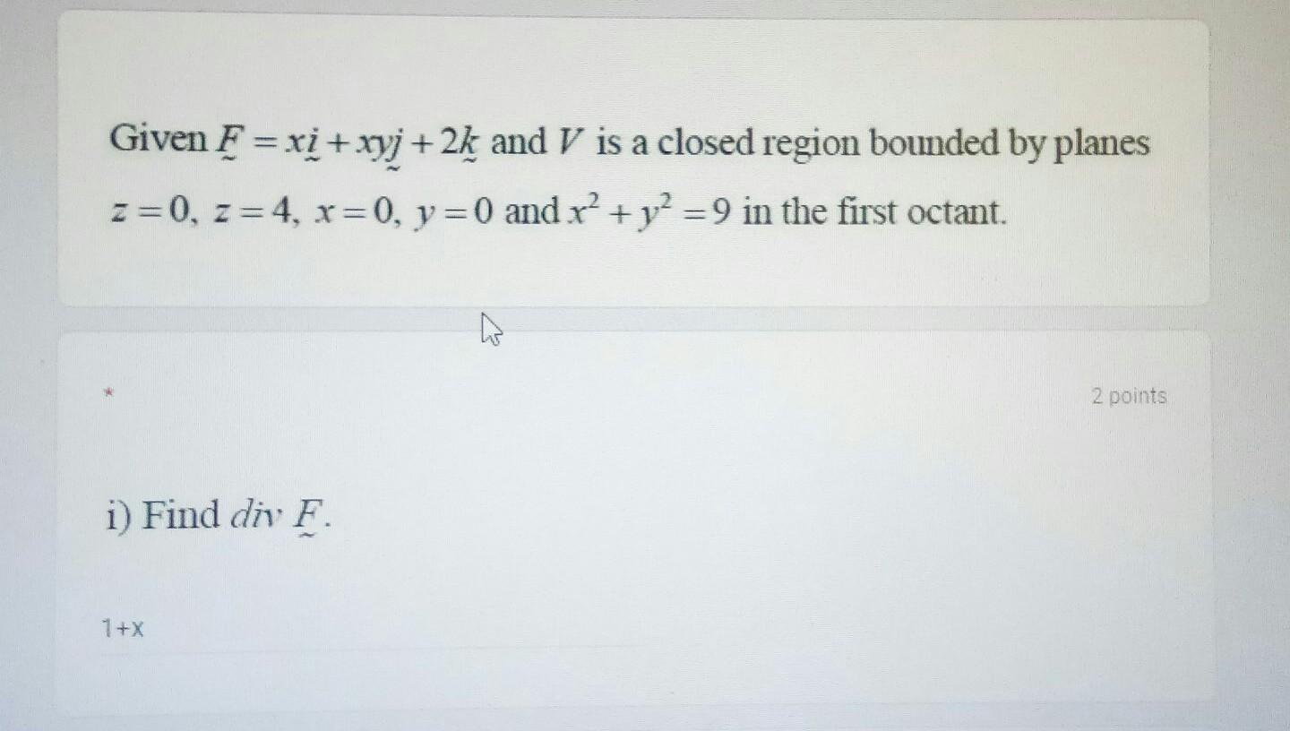 Given F = xi + xyj +2k and V is a closed region bounded by planes z=0, z =4, x=0, y = 0 and r² + y2 =9 in the first octant. 2
