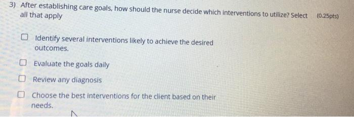 3) After establishing care goals, how should the nurse decide which interventions to utilize? Select (0.25pts) all that apply