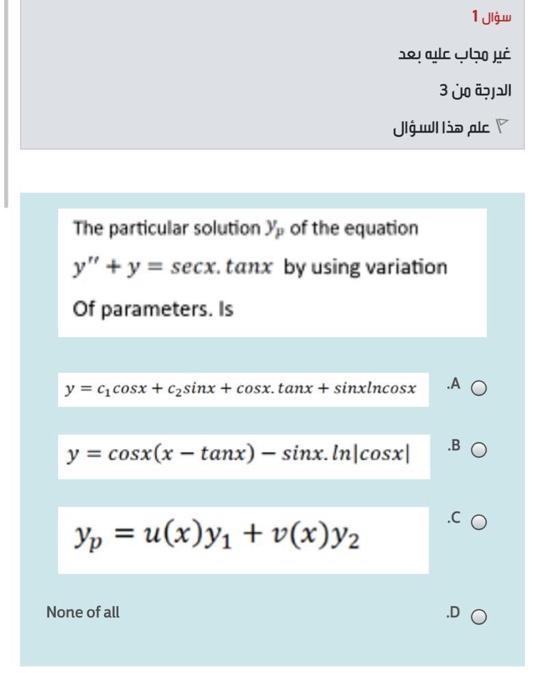 سؤال 1 غير مجاب عليه بعد الدرجة من 3 علم هذا السؤال The particular solution Yr of the equation y + y = secx. tanx by using v