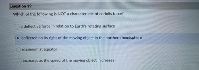 Question 19 Which of the following is NOT a characteristic of coriolis force? a deflective force in relation to Earths rotat