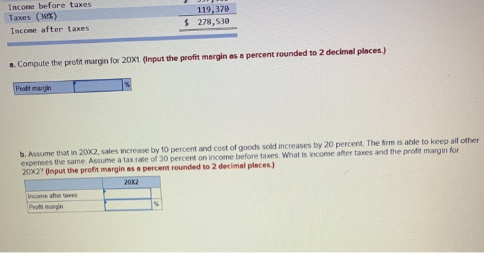 Income before taxes Taxes (30%) Income after taxes 119,370 278,530 $ a. Compute the profit margin for 20X1. (Input the profit