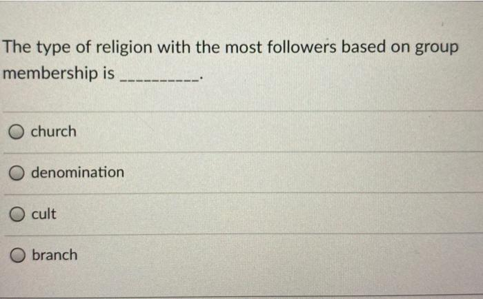 The type of religion with the most followers based on group membership is church denomination cult O branch