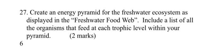 """27. Create an energy pyramid for the freshwater ecosystem as displayed in the """"Freshwater Food Web"""". Include a list of all th"""