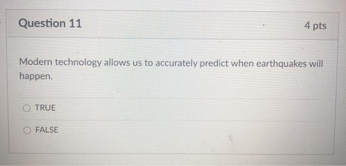 Question 11 4 pts Modern technology allows us to accurately predict when earthquakes will happen. O TRUE FALSE
