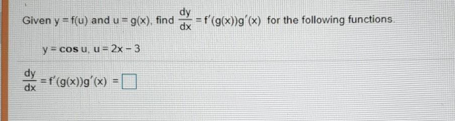 dy Given y=f(u) and u = g(x), find = f(g(x))g(x) for the following functions dx = ) y = cos u. u= 2x - 3 dy =f(g(x))g(x) =