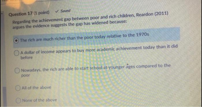 Question 17 (1 point) ✓ Saved Regarding the achievement gap between poor and rich children, Reardon (2011) argues the evidenc