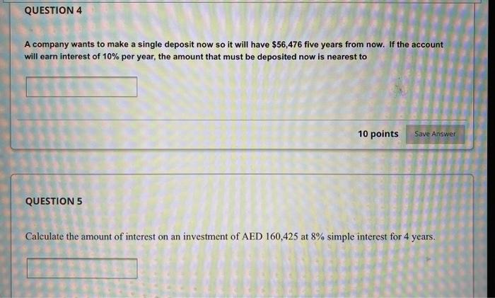 QUESTION 4 A company wants to make a single deposit now so it will have $56,476 five years from now. If the account will earn