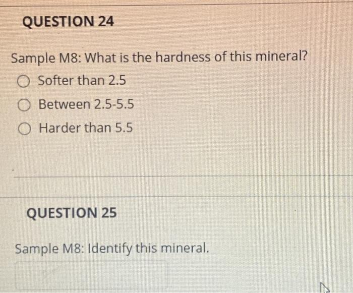 QUESTION 24 Sample M8: What is the hardness of this mineral? O Softer than 2.5 Between 2.5-5.5 O Harder than 5.5 QUESTION 25