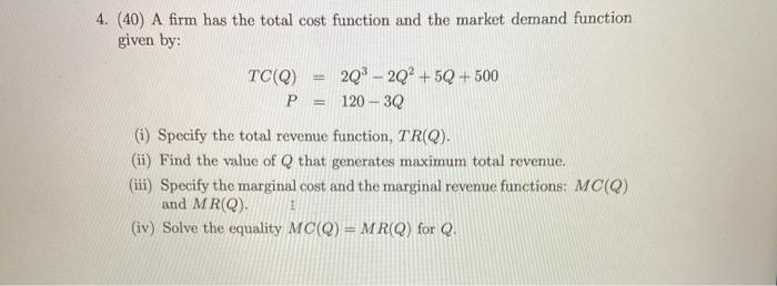4. (40) A firm has the total cost function and the market demand function given by: TC(Q) 2Q3 – 20+5Q+500 P = 120 - 30 (i) Sp