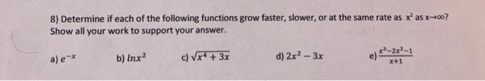8) Determine if each of the following functions grow faster, slower, or at the same rate as xas x+00? Show all your work to