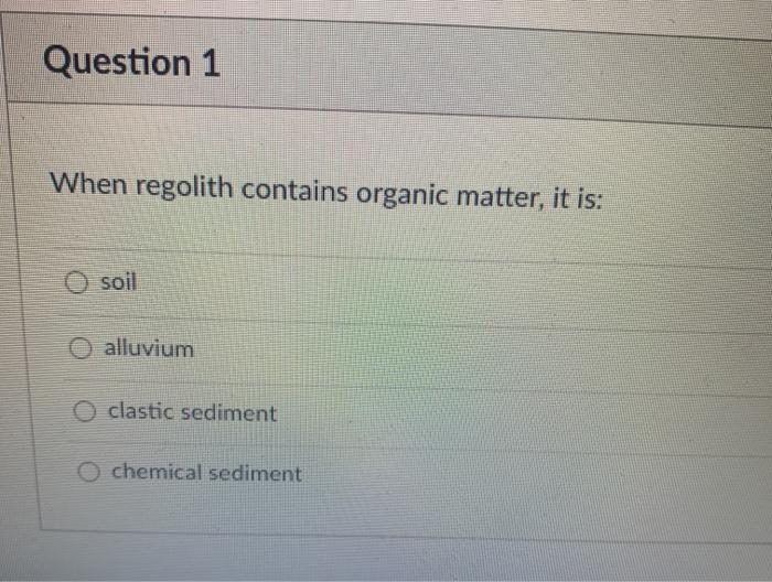 Question 1 When regolith contains organic matter, it is: Osoil O alluvium O clastic sediment o chemical sediment