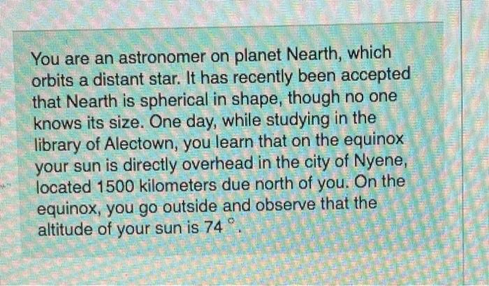 You are an astronomer on planet Nearth, which orbits a distant star. It has recently been accepted that Nearth is spherical i