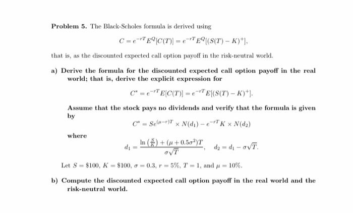 Problem 5. The Black-Scholes formula is derived using C=e- C(T)) = e-TEP [(S(T) - K)+), that is, as the discounted expected c