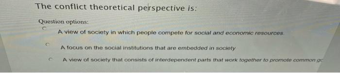 The conflict theoretical perspective is: Question options: A view of society in which people compete for social and economic