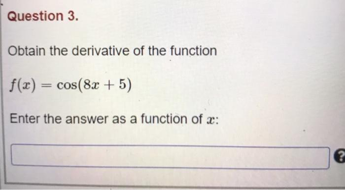 Question 3. Obtain the derivative of the function f(x) = cos(8x + 5) Enter the answer as a function of c: