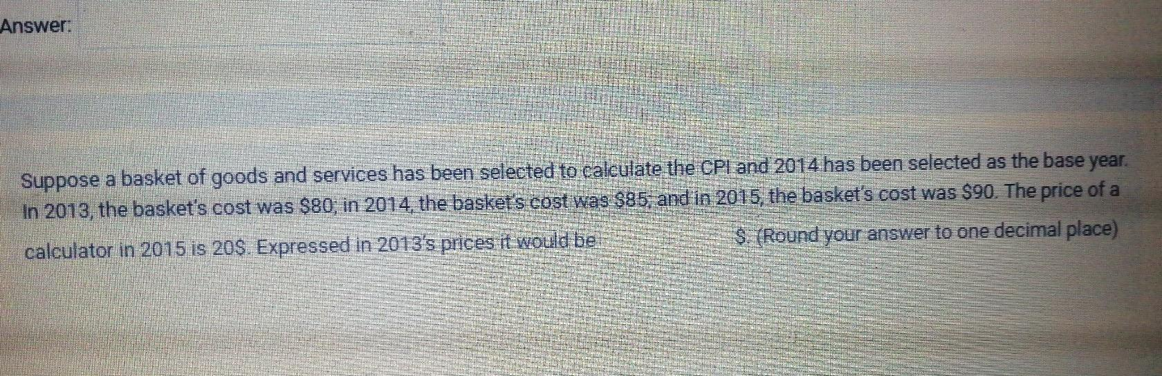 Answer: Suppose a basket of goods and services has been selected to calculate the CPI and 2014 has been selected as the base