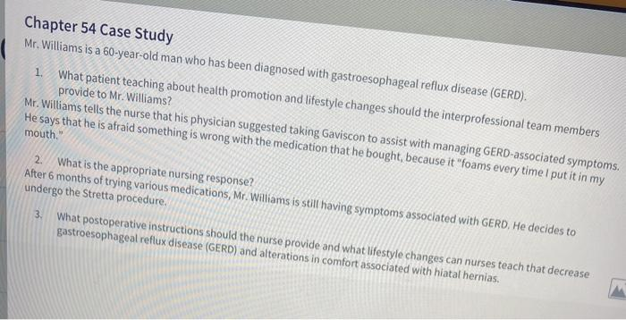 Chapter 54 Case Study Mr. Williams is a 60-year-old man who has been diagnosed with gastroesophageal reflux disease (GERD). 1
