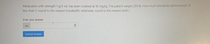 Medication with strength 1g/2mL has been ordered at 10 mg/kg. The patient weighs 203 16. How much should be administered? les